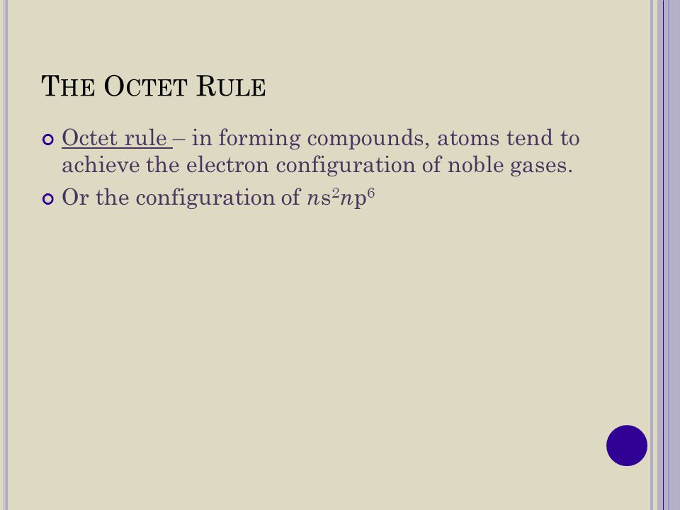 The Octet Rule Octet rule – in forming compounds, atoms tend to achieve the electron configuration of noble gases.