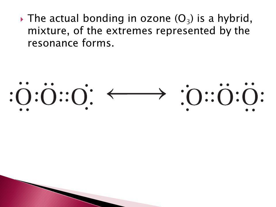 The actual bonding in ozone (O3) is a hybrid, mixture, of the extremes represented by the resonance forms.