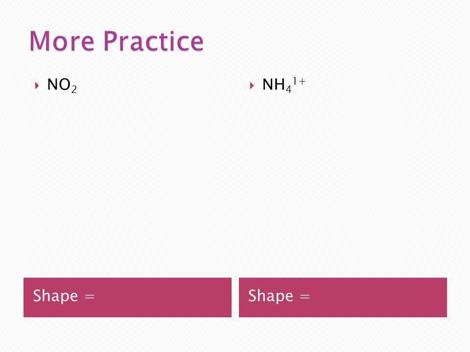 More Practice NO2 NH41+ Shape = Shape =