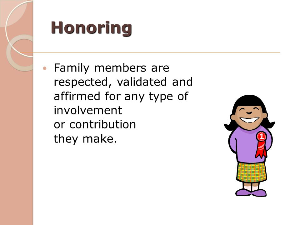Honoring Family members are respected, validated and affirmed for any type of involvement or contribution they make.
