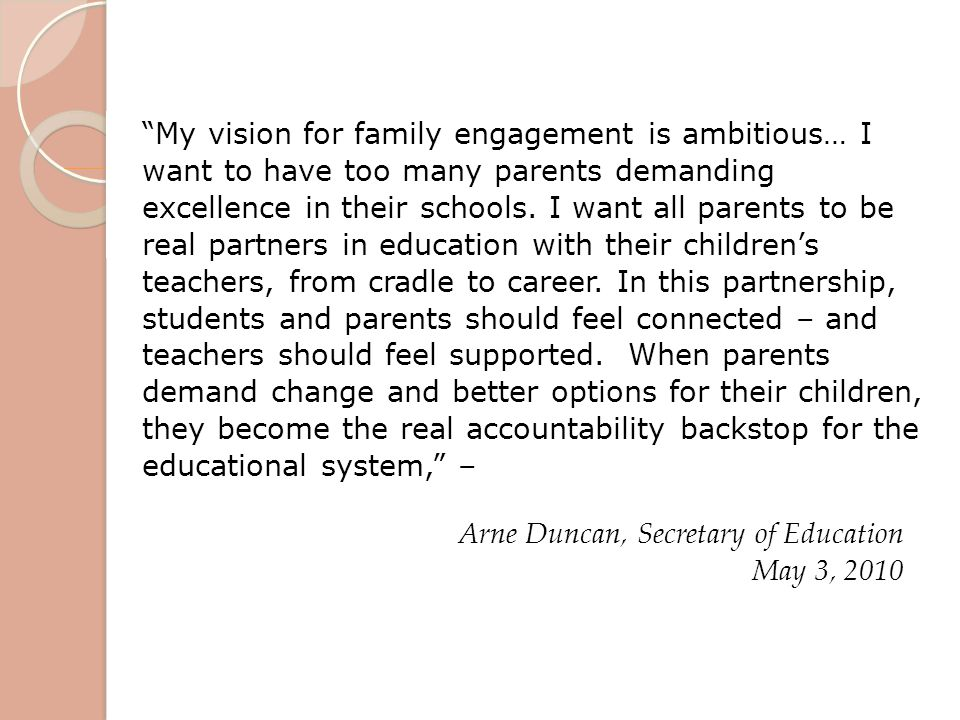 My vision for family engagement is ambitious… I want to have too many parents demanding excellence in their schools. I want all parents to be real partners in education with their children's teachers, from cradle to career. In this partnership, students and parents should feel connected – and teachers should feel supported. When parents demand change and better options for their children, they become the real accountability backstop for the educational system, –