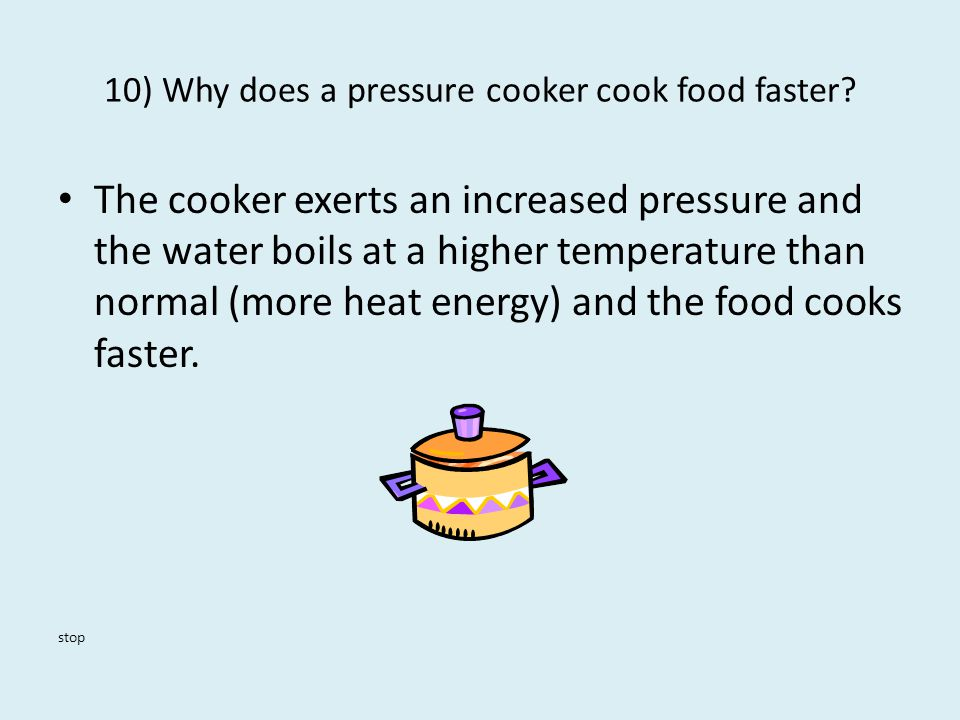 10) Why does a pressure cooker cook food faster