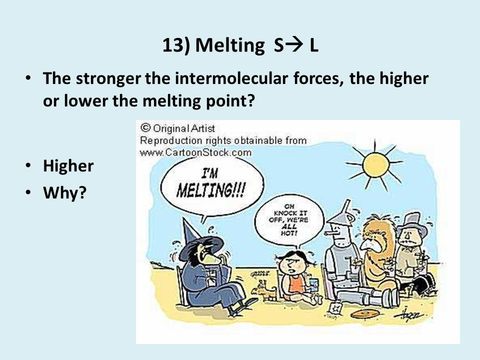 13) Melting S L The stronger the intermolecular forces, the higher or lower the melting point Higher.