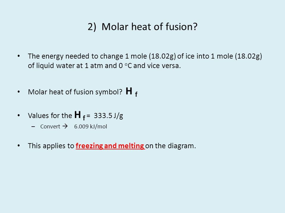 2) Molar heat of fusion The energy needed to change 1 mole (18.02g) of ice into 1 mole (18.02g) of liquid water at 1 atm and 0 oC and vice versa.