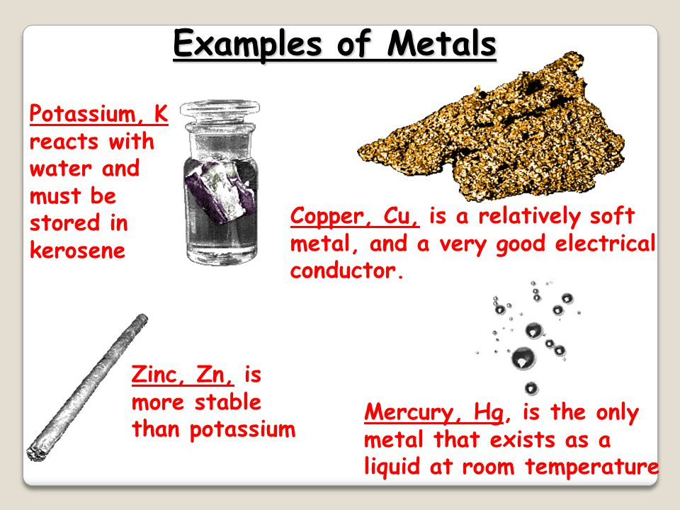 Examples of Metals Potassium, K reacts with water and must be stored in kerosene.
