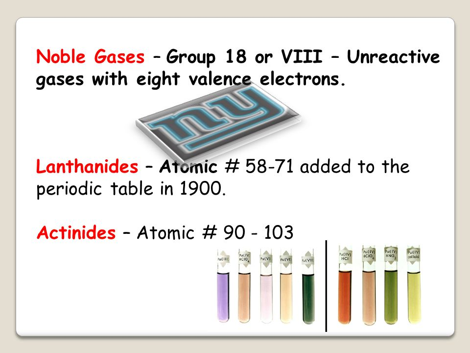 Lanthanides – Atomic # 58-71 added to the periodic table in 1900.
