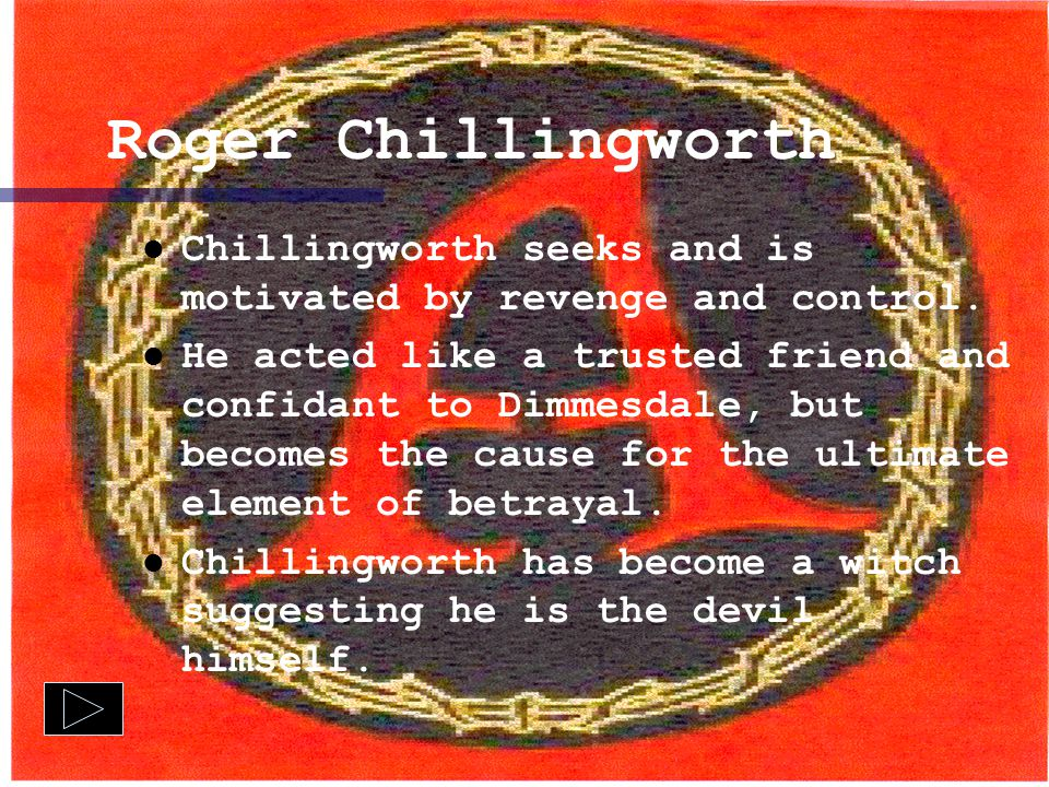 Roger Chillingworth Chillingworth seeks and is motivated by revenge and control.