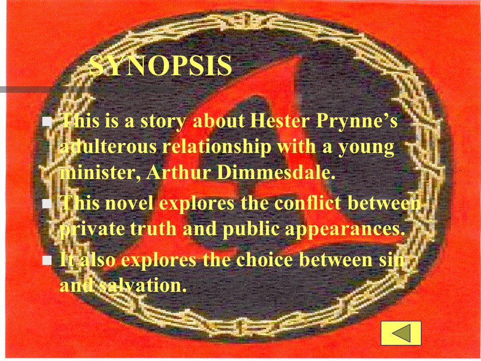 SYNOPSIS This is a story about Hester Prynne's adulterous relationship with a young minister, Arthur Dimmesdale.
