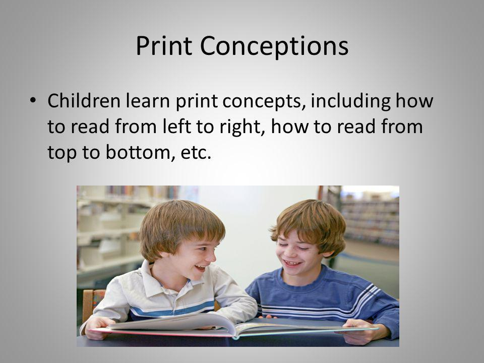 Print Conceptions Children learn print concepts, including how to read from left to right, how to read from top to bottom, etc.