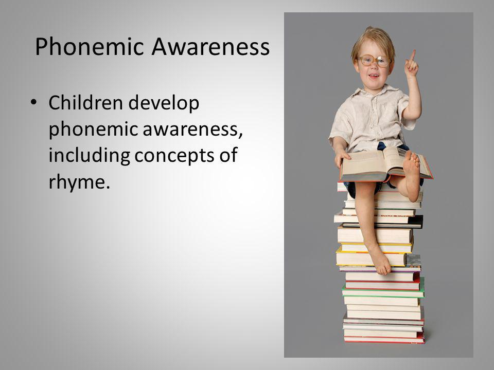 Phonemic Awareness Children develop phonemic awareness, including concepts of rhyme.