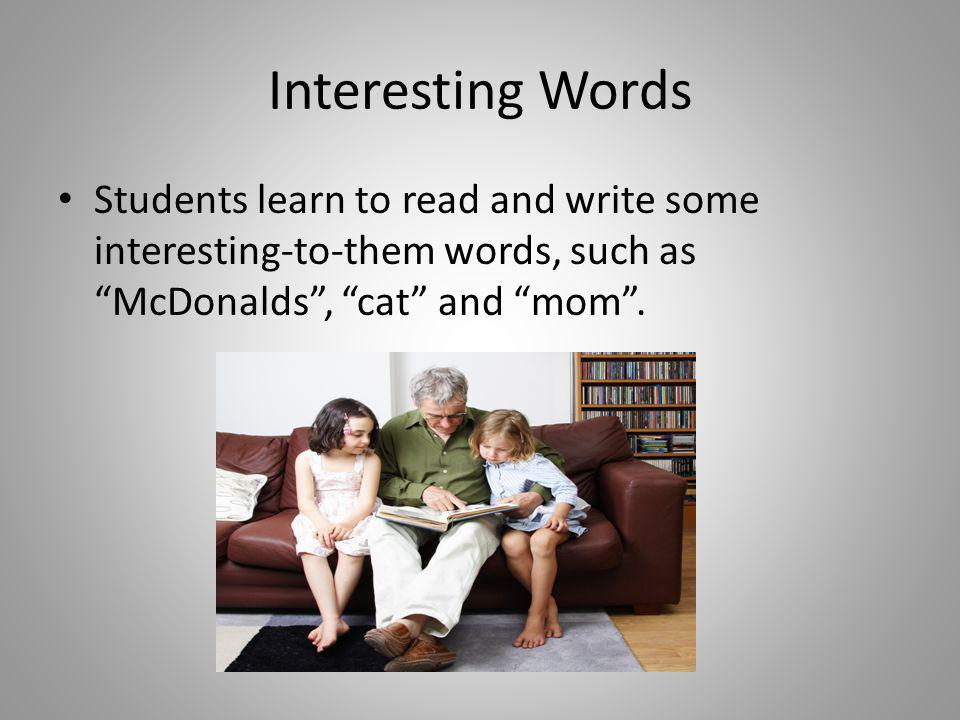 Interesting Words Students learn to read and write some interesting-to-them words, such as McDonalds , cat and mom .