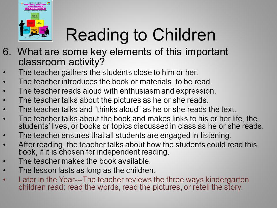 Reading to Children 6. What are some key elements of this important classroom activity The teacher gathers the students close to him or her.