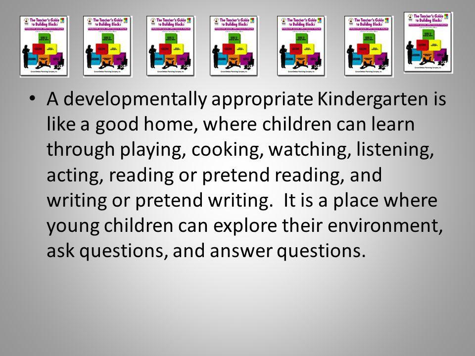 A developmentally appropriate Kindergarten is like a good home, where children can learn through playing, cooking, watching, listening, acting, reading or pretend reading, and writing or pretend writing.
