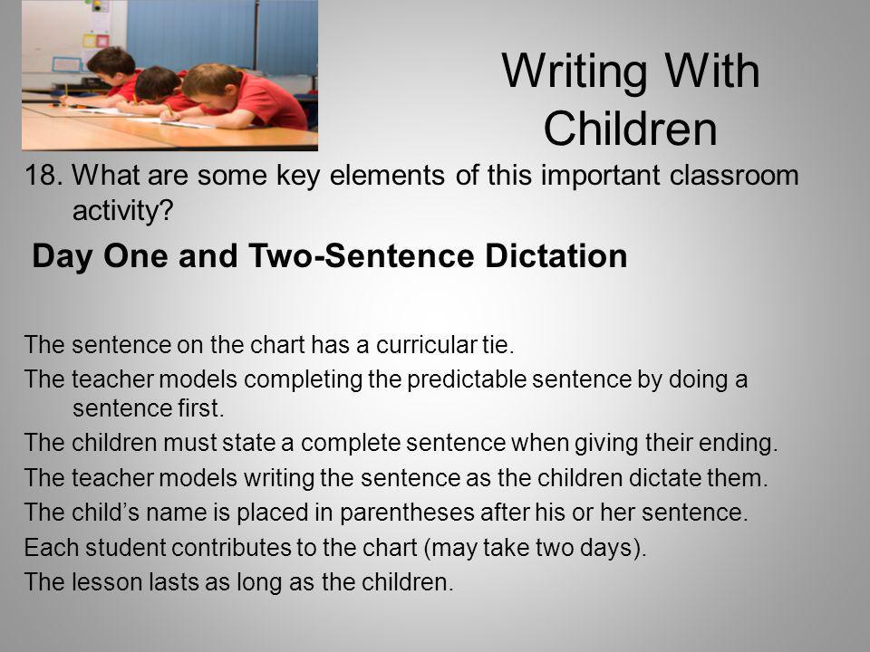 Writing With Children 18. What are some key elements of this important classroom activity Day One and Two-Sentence Dictation.