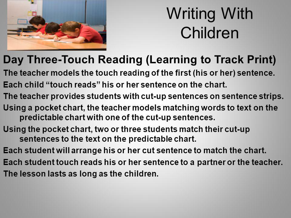 Writing With Children Day Three-Touch Reading (Learning to Track Print) The teacher models the touch reading of the first (his or her) sentence.