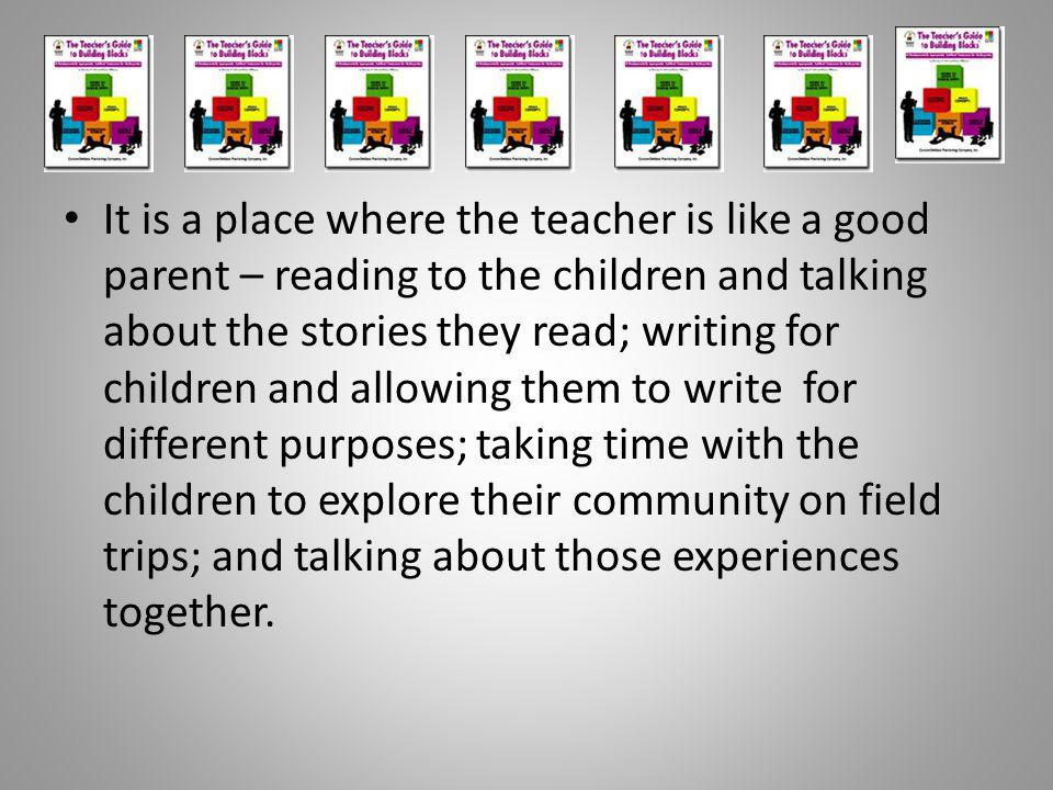 It is a place where the teacher is like a good parent – reading to the children and talking about the stories they read; writing for children and allowing them to write for different purposes; taking time with the children to explore their community on field trips; and talking about those experiences together.