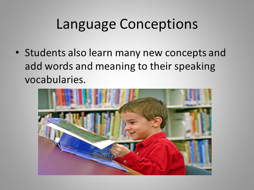 Language Conceptions Students also learn many new concepts and add words and meaning to their speaking vocabularies.