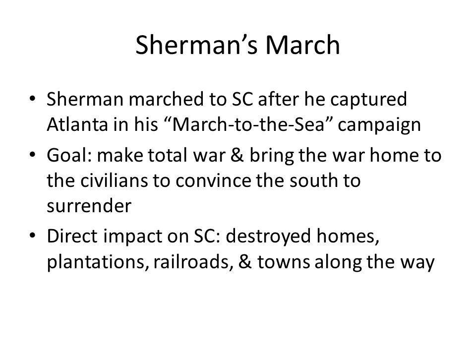 Sherman's March Sherman marched to SC after he captured Atlanta in his March-to-the-Sea campaign.