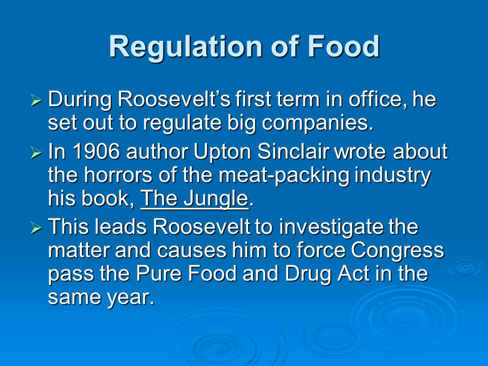 Regulation of Food During Roosevelt's first term in office, he set out to regulate big companies.
