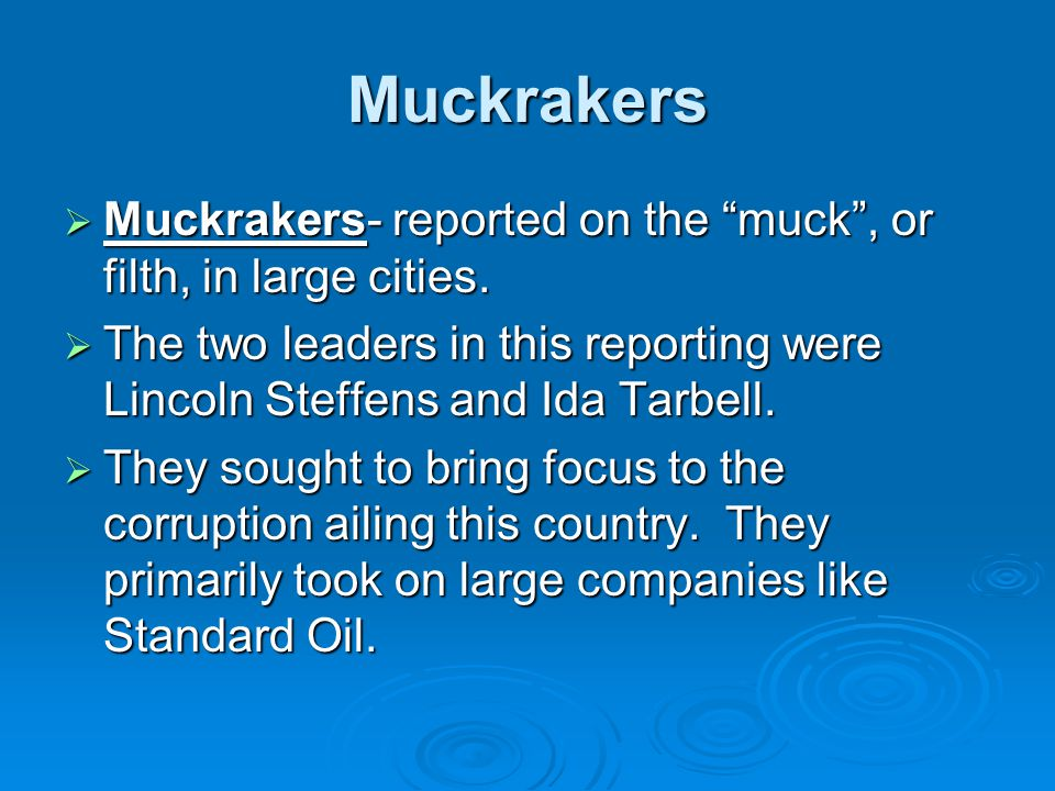 Muckrakers Muckrakers- reported on the muck , or filth, in large cities. The two leaders in this reporting were Lincoln Steffens and Ida Tarbell.