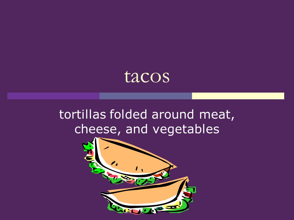tortillas folded around meat, cheese, and vegetables
