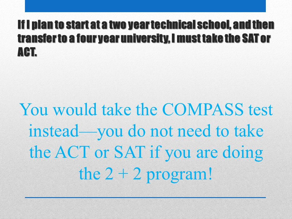 If I plan to start at a two year technical school, and then transfer to a four year university, I must take the SAT or ACT.
