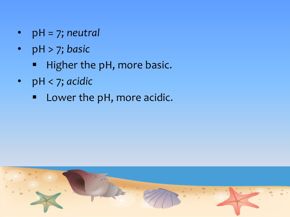 pH = 7; neutral pH > 7; basic Higher the pH, more basic. pH < 7; acidic Lower the pH, more acidic.