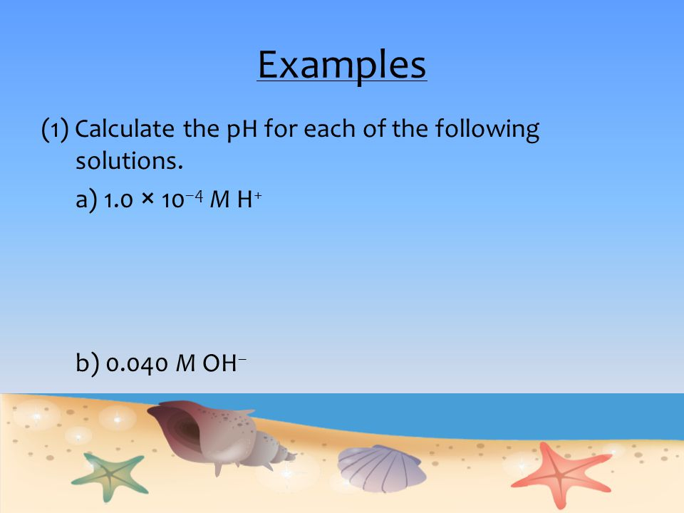 Examples (1) Calculate the pH for each of the following solutions.