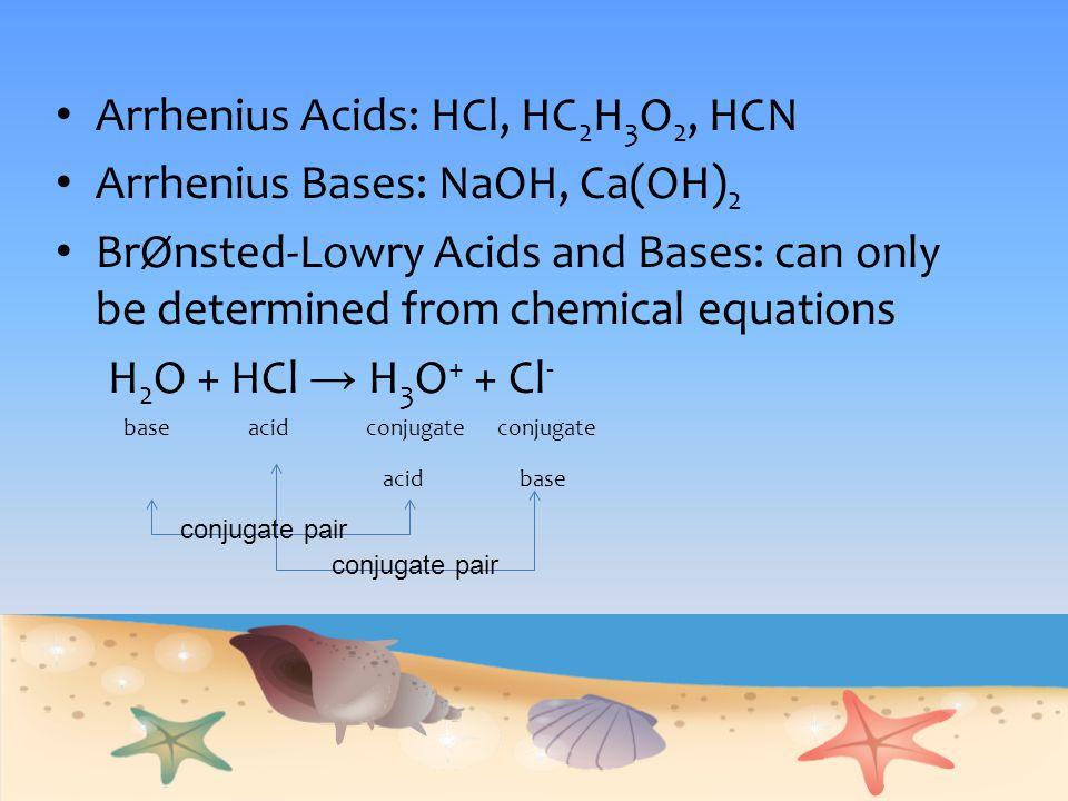 Arrhenius Acids: HCl, HC2H3O2, HCN Arrhenius Bases: NaOH, Ca(OH)2