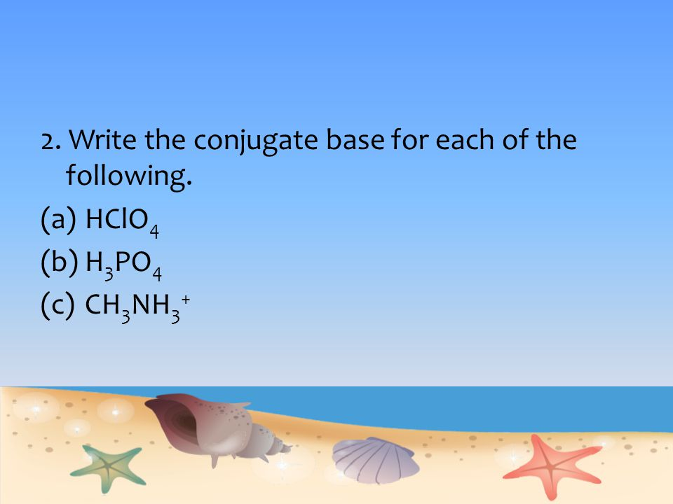 2. Write the conjugate base for each of the following.