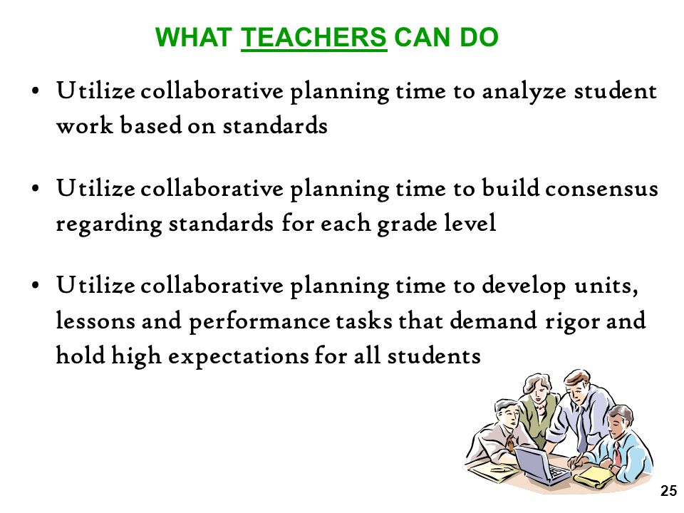 WHAT TEACHERS CAN DO Utilize collaborative planning time to analyze student work based on standards.