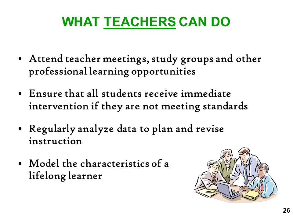 WHAT TEACHERS CAN DO Attend teacher meetings, study groups and other professional learning opportunities.