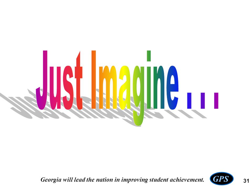 Just Imagine . . . GPS Georgia will lead the nation in improving student achievement.