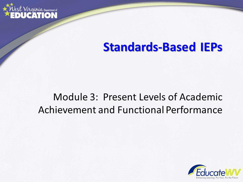 Standards-Based IEPs Standards-Based IEPs. Module 3: Present Levels of Academic Achievement and Functional Performance.
