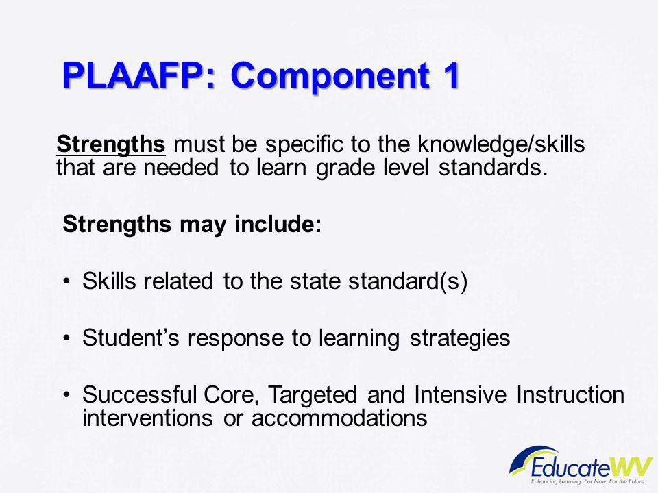 PLAAFP: Component 1 Strengths must be specific to the knowledge/skills that are needed to learn grade level standards.