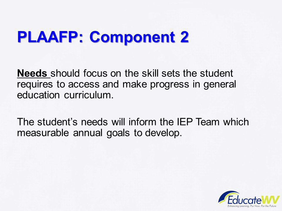 PLAAFP: Component 2 Needs should focus on the skill sets the student requires to access and make progress in general education curriculum.