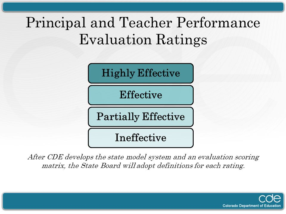 Principal and Teacher Performance Evaluation Ratings After CDE develops the state model system and an evaluation scoring matrix, the State Board will adopt definitions for each rating.