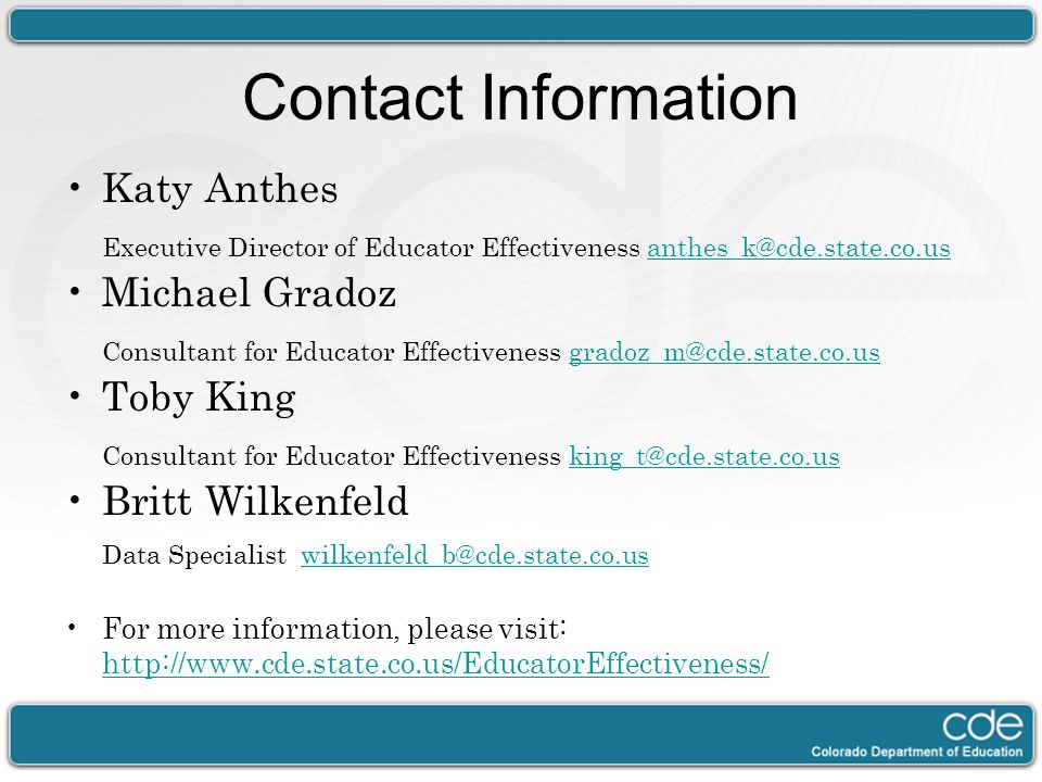Contact Information Katy Anthes. Executive Director of Educator Effectiveness anthes_k@cde.state.co.us.