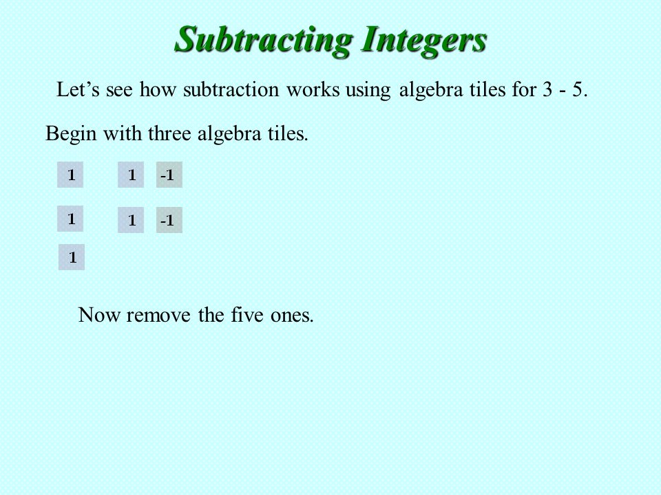 Subtracting Integers Let's see how subtraction works using algebra tiles for 3 - 5. Begin with three algebra tiles.