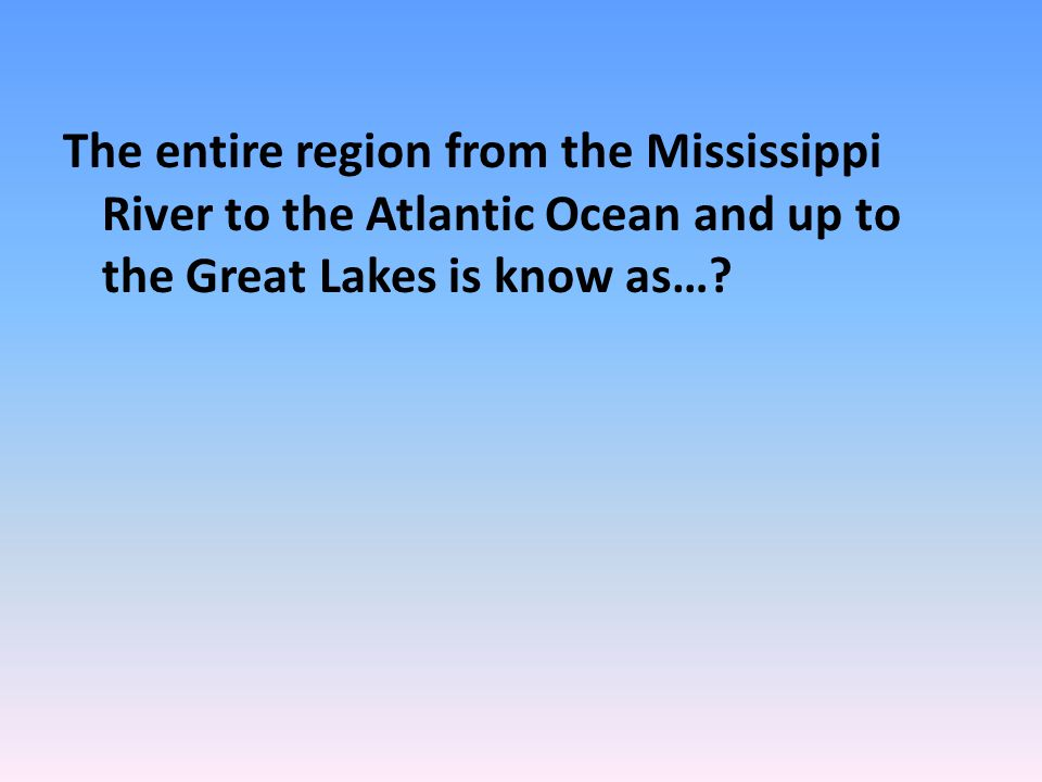 The entire region from the Mississippi River to the Atlantic Ocean and up to the Great Lakes is know as…