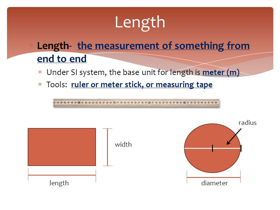 Length Length- the measurement of something from end to end