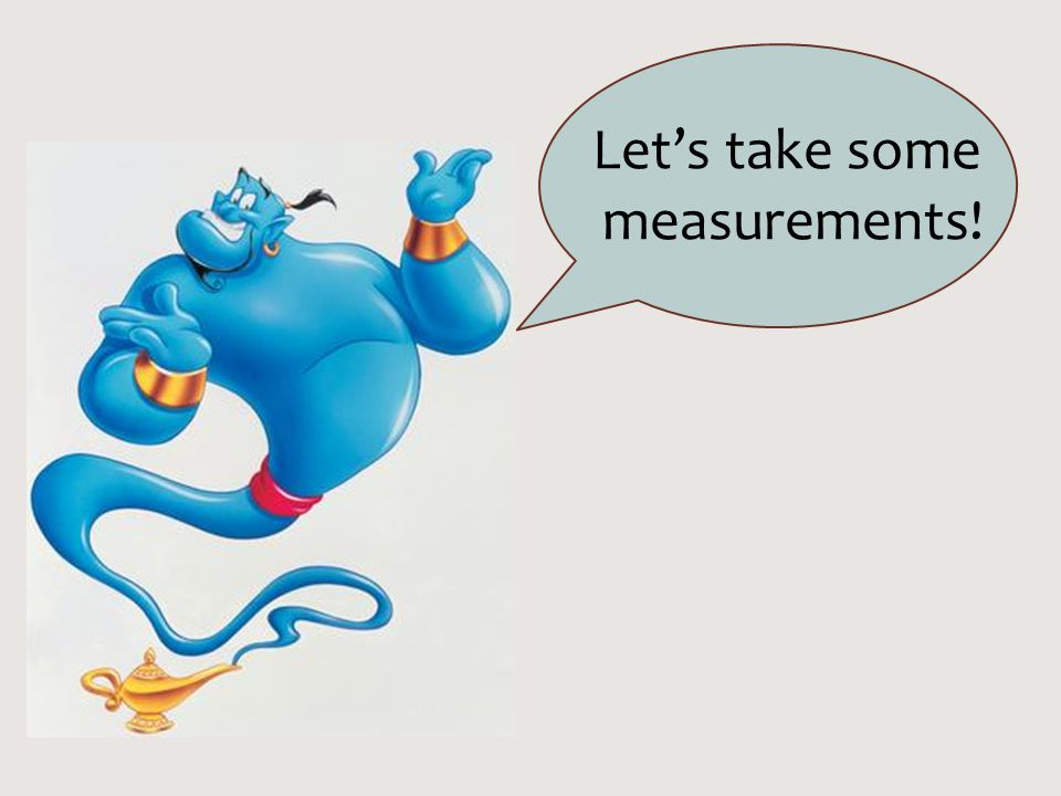 Let's take some measurements!