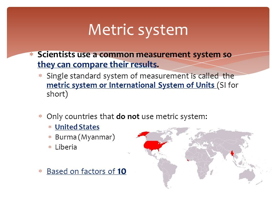 Metric system Scientists use a common measurement system so they can compare their results.