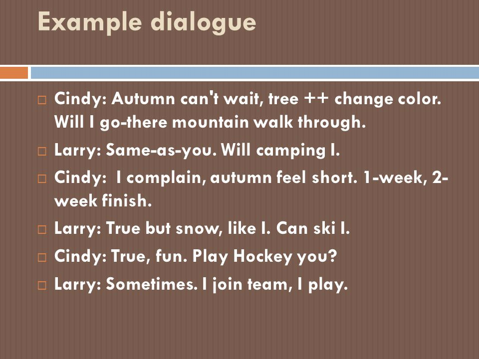 Example dialogue Cindy: Autumn can t wait, tree ++ change color. Will I go-there mountain walk through.