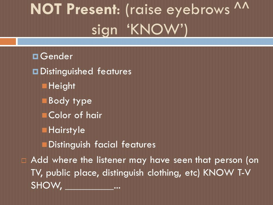NOT Present: (raise eyebrows ^^ sign 'KNOW')