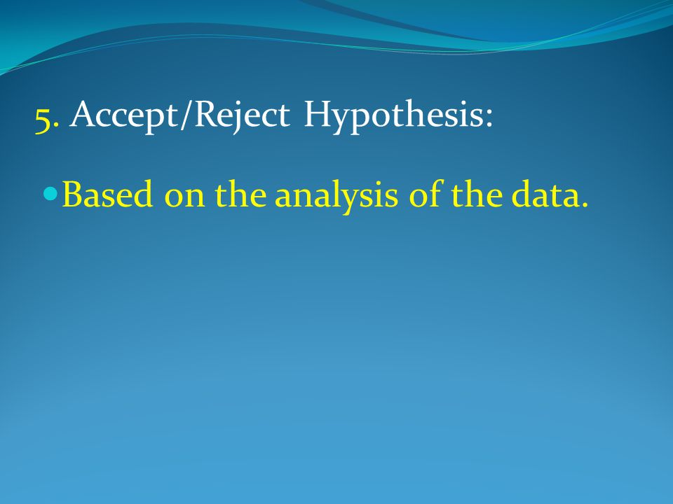 5. Accept/Reject Hypothesis: