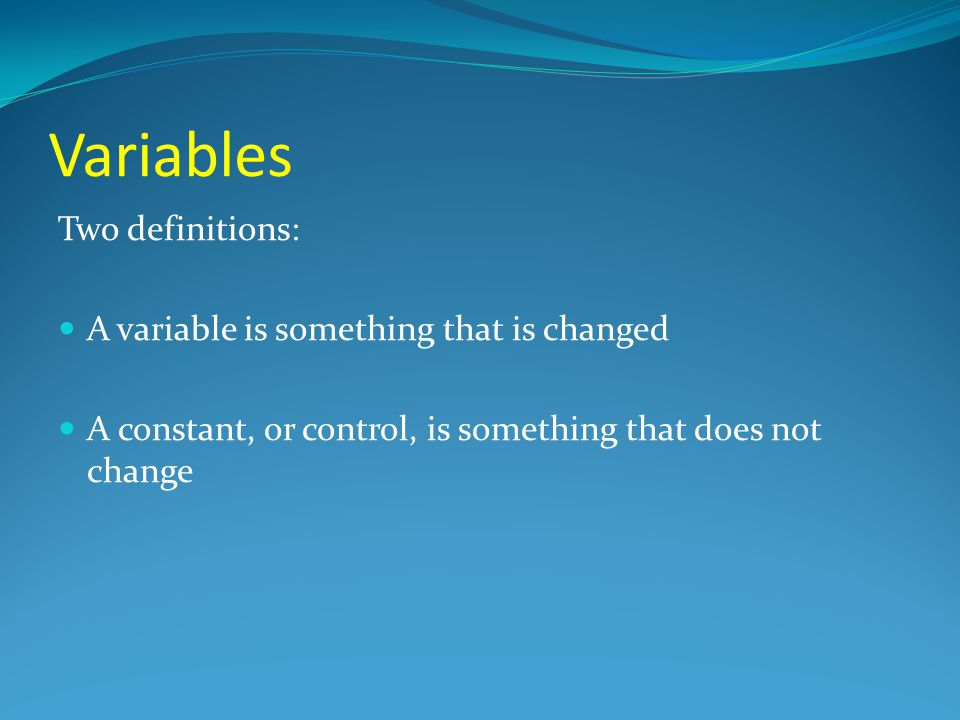 Variables Two definitions: A variable is something that is changed
