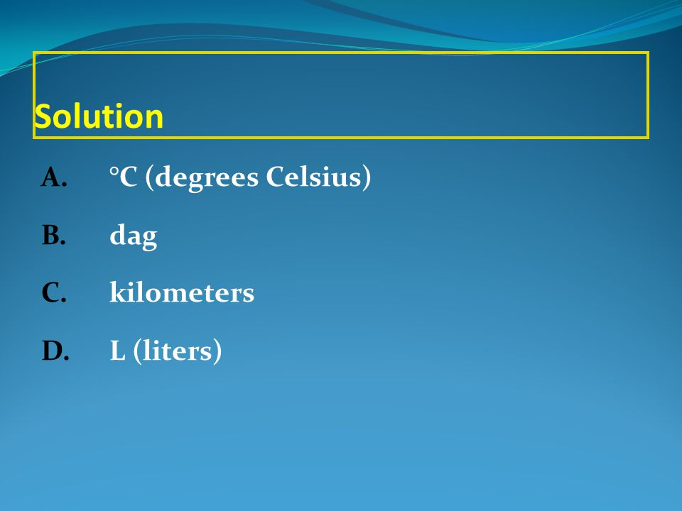 Solution A. °C (degrees Celsius) B. dag C. kilometers D. L (liters)