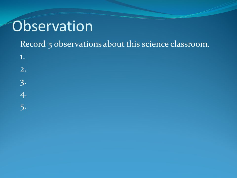 Observation Record 5 observations about this science classroom. 1. 2.