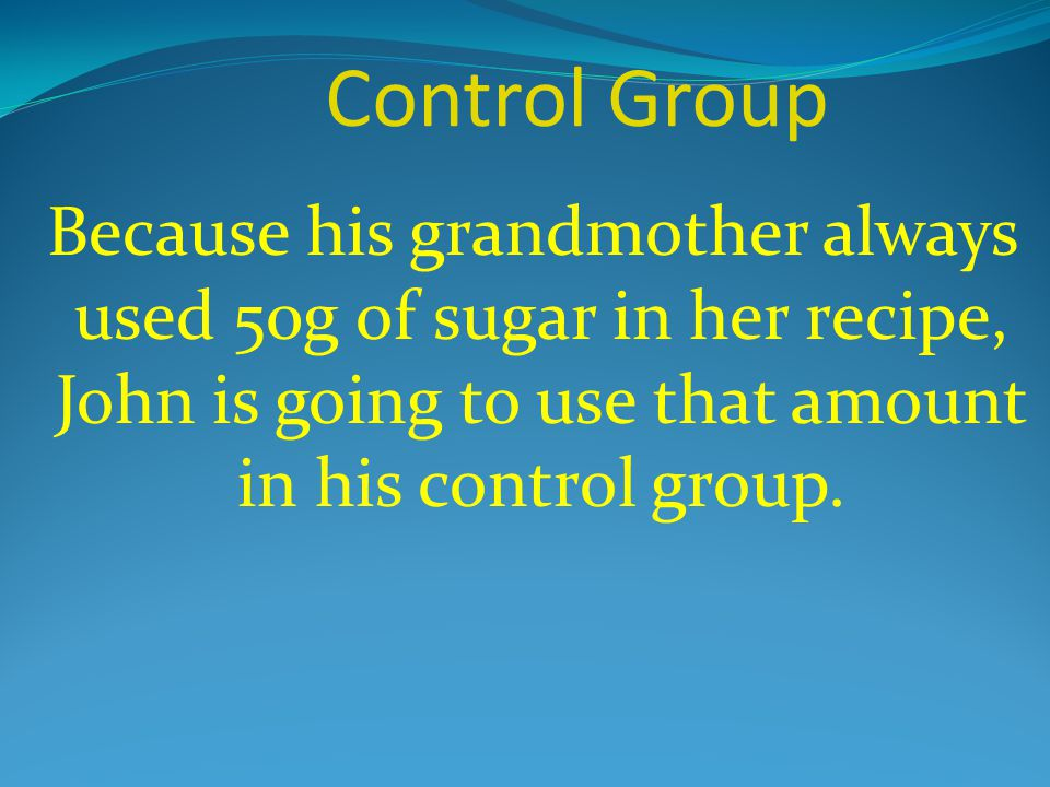 Control Group Because his grandmother always used 50g of sugar in her recipe, John is going to use that amount in his control group.